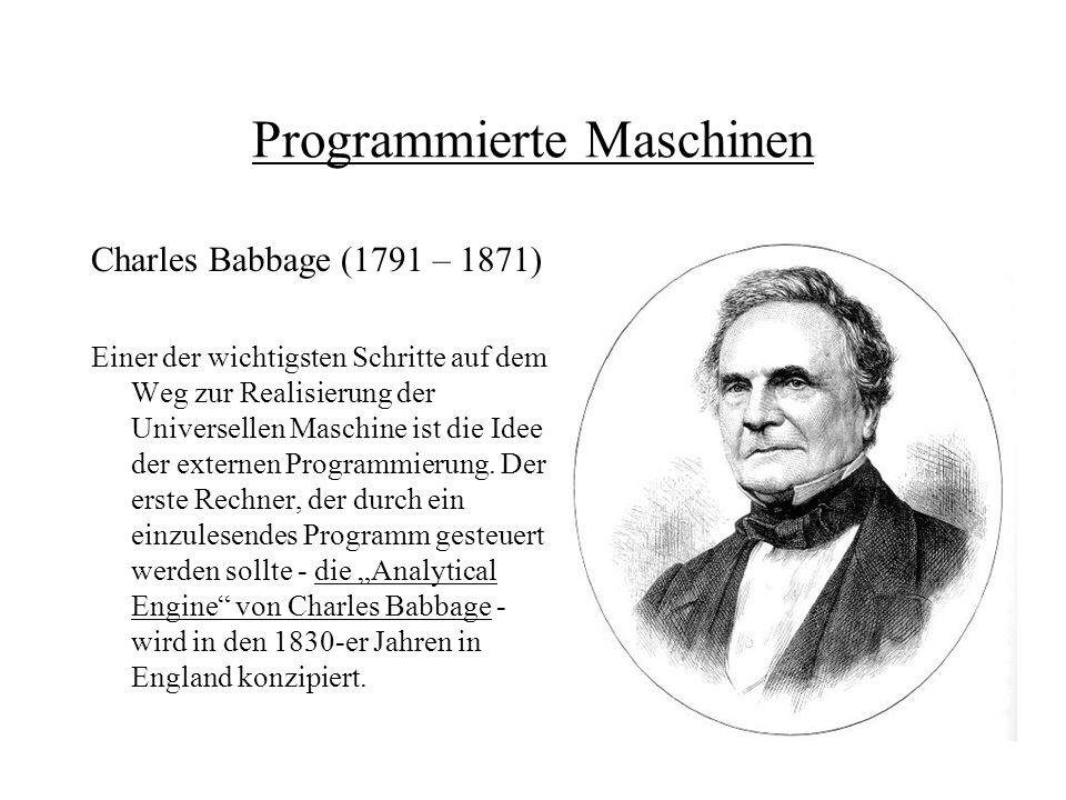 Programmierte Maschinen Charles Babbage (1791 – 1871) Einer der wichtigsten Schritte auf dem Weg zur Realisierung der Universellen Maschine ist die Id