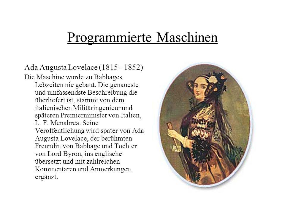 Programmierte Maschinen Ada Augusta Lovelace (1815 - 1852) Die Maschine wurde zu Babbages Lebzeiten nie gebaut. Die genaueste und umfassendste Beschre