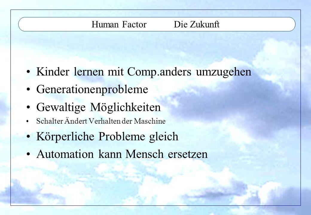 Human Factor Die Zukunft Kinder lernen mit Comp.anders umzugehen Generationenprobleme Gewaltige Möglichkeiten Schalter Ändert Verhalten der Maschine K