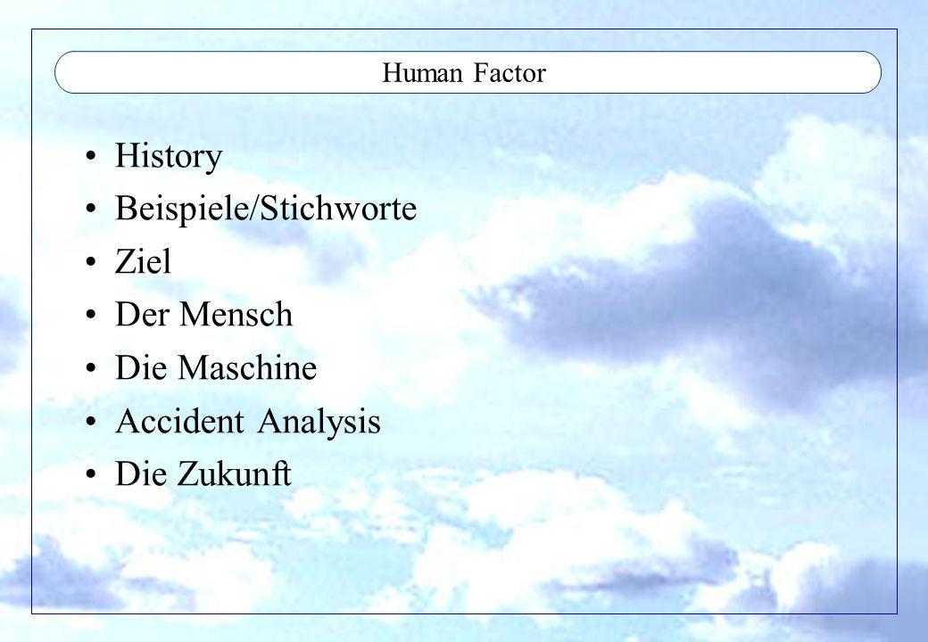Human Factor History Hohe Verlustrate in den Weltkriegen Analyse (Bf109,...) Experimente mit dem design der crew stations 50`s 0-g und space, neue methoden zu viel information - complex systems 80´s Computer revolution Human Factor noch mit ca 20% an Unfällen beteiligt