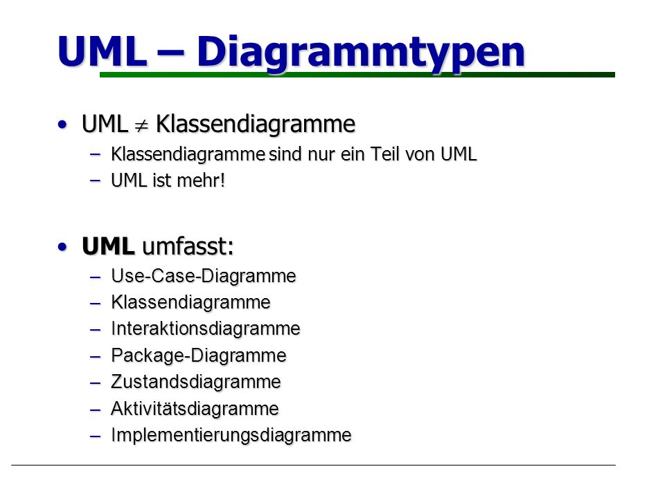 UML – Diagrammtypen UML KlassendiagrammeUML Klassendiagramme –Klassendiagramme sind nur ein Teil von UML –UML ist mehr! UML umfasst:UML umfasst: –Use-