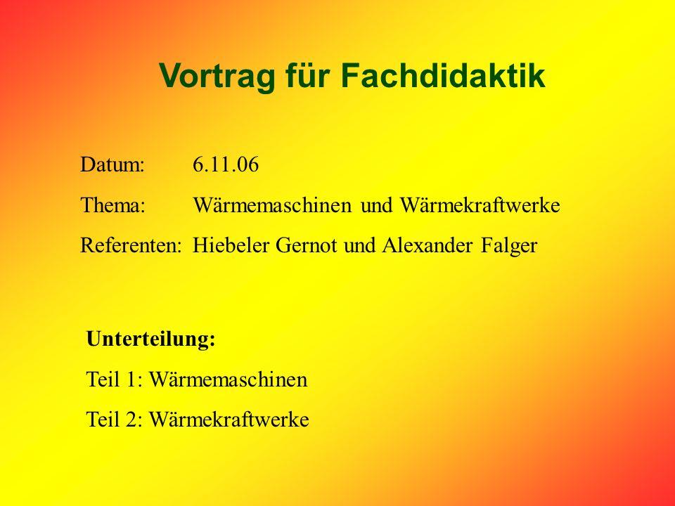 Vortrag für Fachdidaktik Datum:6.11.06 Thema:Wärmemaschinen und Wärmekraftwerke Referenten:Hiebeler Gernot und Alexander Falger Unterteilung: Teil 1: Wärmemaschinen Teil 2: Wärmekraftwerke