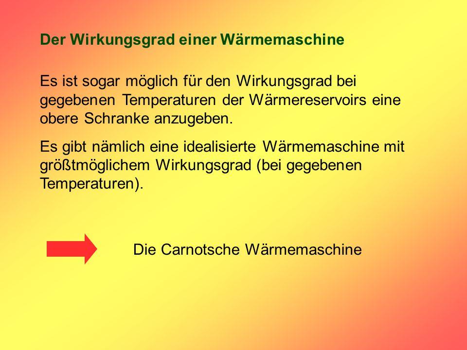 Der Wirkungsgrad einer Wärmemaschine Die Carnotsche Wärmemaschine Es ist sogar möglich für den Wirkungsgrad bei gegebenen Temperaturen der Wärmereservoirs eine obere Schranke anzugeben.