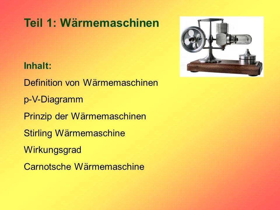 Teil 1: Wärmemaschinen Inhalt: Definition von Wärmemaschinen p-V-Diagramm Prinzip der Wärmemaschinen Stirling Wärmemaschine Wirkungsgrad Carnotsche Wärmemaschine
