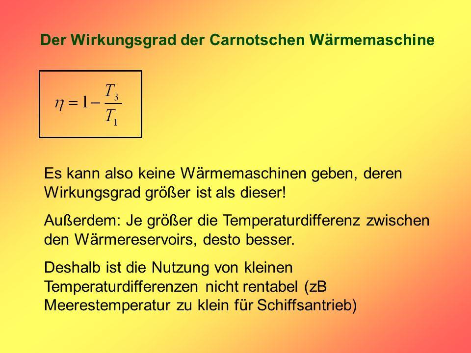 Der Wirkungsgrad der Carnotschen Wärmemaschine Es kann also keine Wärmemaschinen geben, deren Wirkungsgrad größer ist als dieser! Außerdem: Je größer