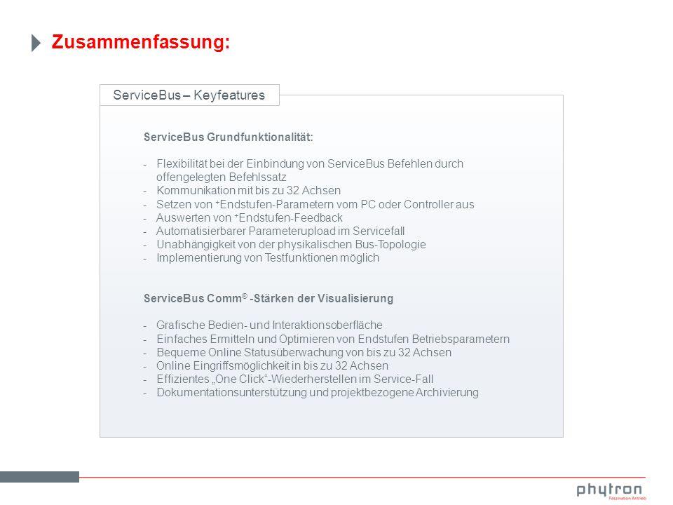 Zusammenfassung: ServiceBus – Keyfeatures ServiceBus Grundfunktionalität: -Flexibilität bei der Einbindung von ServiceBus Befehlen durch offengelegten Befehlssatz -Kommunikation mit bis zu 32 Achsen -Setzen von + Endstufen-Parametern vom PC oder Controller aus -Auswerten von + Endstufen-Feedback -Automatisierbarer Parameterupload im Servicefall -Unabhängigkeit von der physikalischen Bus-Topologie -Implementierung von Testfunktionen möglich ServiceBus Comm ® -Stärken der Visualisierung -Grafische Bedien- und Interaktionsoberfläche -Einfaches Ermitteln und Optimieren von Endstufen Betriebsparametern -Bequeme Online Statusüberwachung von bis zu 32 Achsen -Online Eingriffsmöglichkeit in bis zu 32 Achsen -Effizientes One Click-Wiederherstellen im Service-Fall -Dokumentationsunterstützung und projektbezogene Archivierung