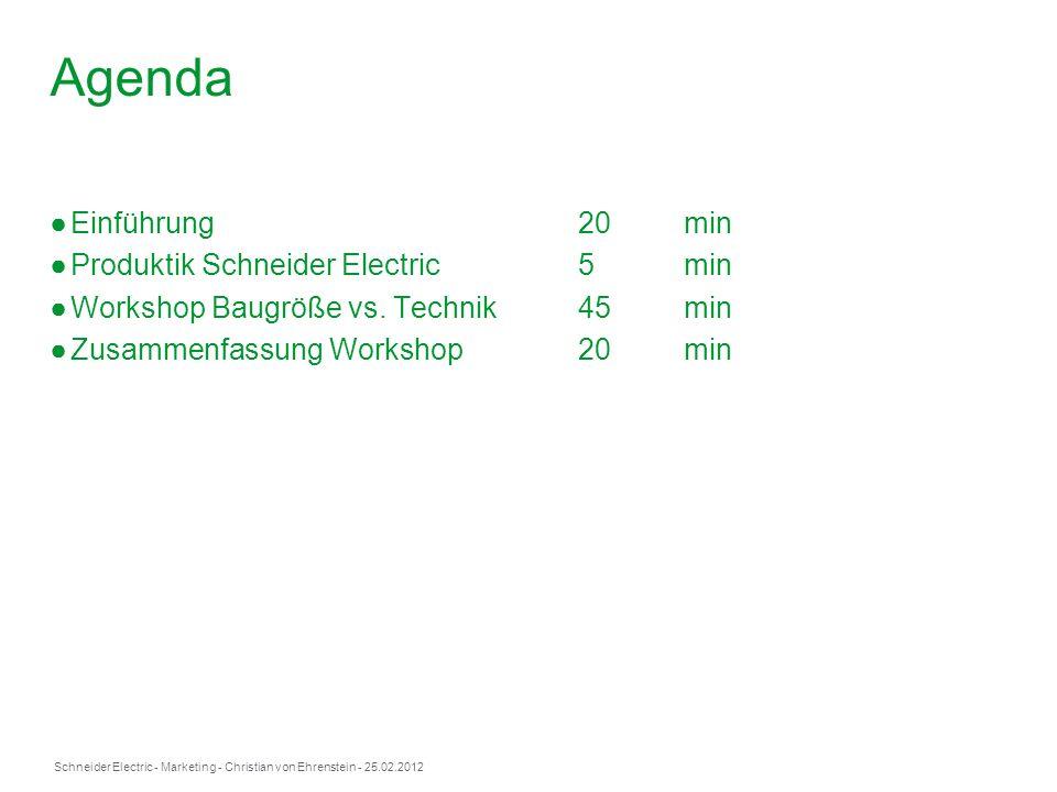 Schneider Electric- Marketing - Christian von Ehrenstein - 25.02.2012 Agenda Einführung20min Produktik Schneider Electric5 min Workshop Baugröße vs. T