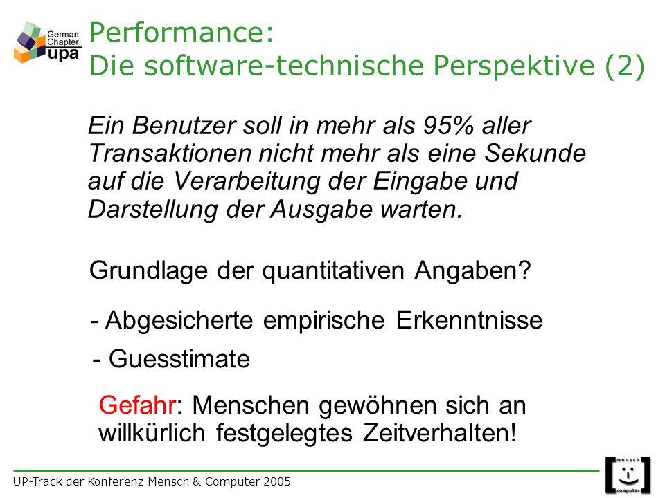 UP-Track der Konferenz Mensch & Computer 2005 Performance: Die software-technische Perspektive (2) Ein Benutzer soll in mehr als 95% aller Transaktionen nicht mehr als eine Sekunde auf die Verarbeitung der Eingabe und Darstellung der Ausgabe warten.