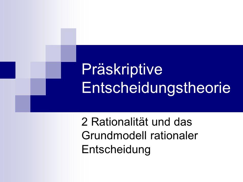 Präskriptive Entscheidungstheorie 2 Rationalität und das Grundmodell rationaler Entscheidung