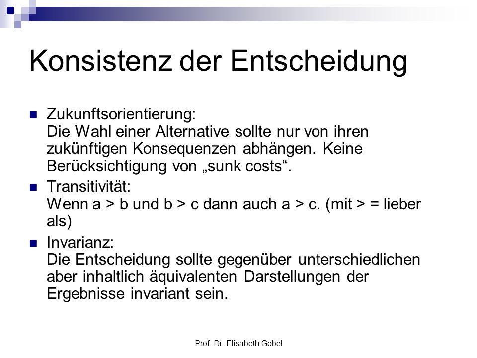 Prof. Dr. Elisabeth Göbel Konsistenz der Entscheidung Zukunftsorientierung: Die Wahl einer Alternative sollte nur von ihren zukünftigen Konsequenzen a