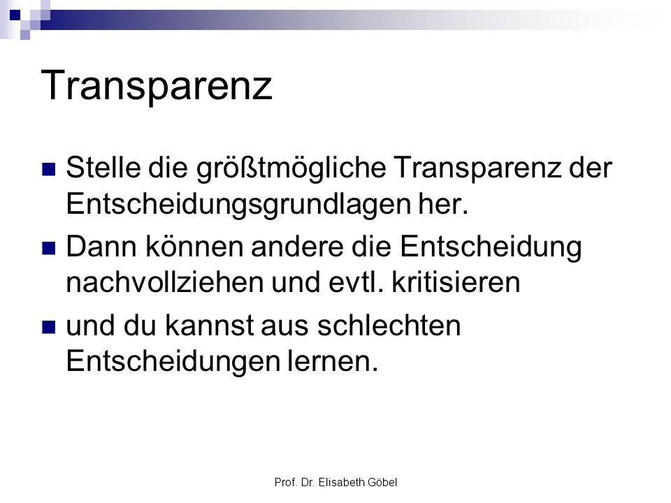 Prof. Dr. Elisabeth Göbel Transparenz Stelle die größtmögliche Transparenz der Entscheidungsgrundlagen her. Dann können andere die Entscheidung nachvo
