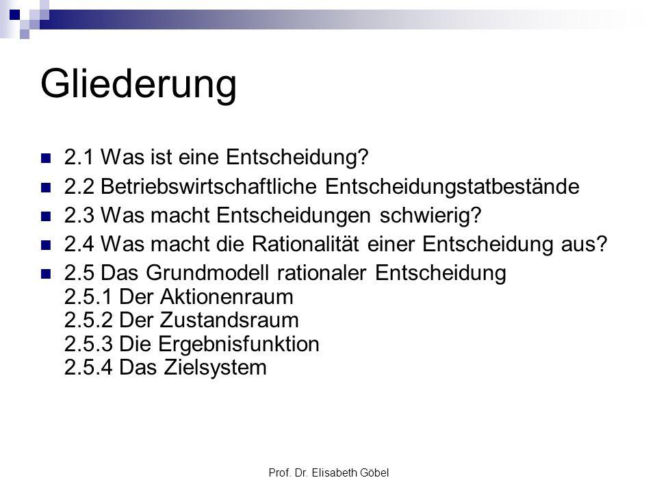 Prof. Dr. Elisabeth Göbel Gliederung 2.1 Was ist eine Entscheidung? 2.2 Betriebswirtschaftliche Entscheidungstatbestände 2.3 Was macht Entscheidungen