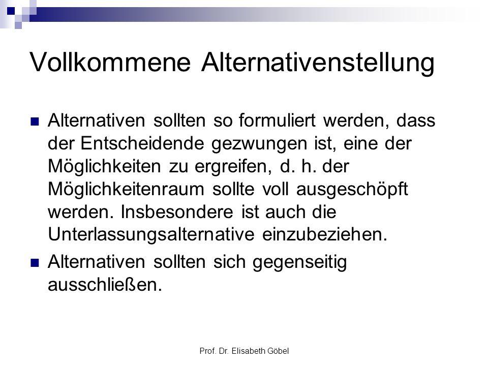 Prof. Dr. Elisabeth Göbel Vollkommene Alternativenstellung Alternativen sollten so formuliert werden, dass der Entscheidende gezwungen ist, eine der M