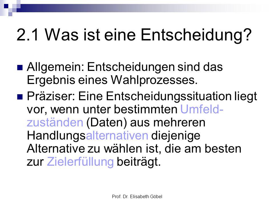 Prof. Dr. Elisabeth Göbel 2.1 Was ist eine Entscheidung? Allgemein: Entscheidungen sind das Ergebnis eines Wahlprozesses. Präziser: Eine Entscheidungs