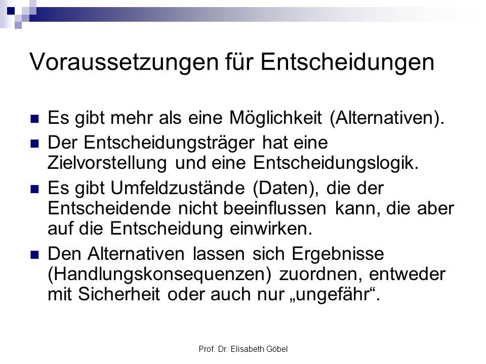 Prof. Dr. Elisabeth Göbel Voraussetzungen für Entscheidungen Es gibt mehr als eine Möglichkeit (Alternativen). Der Entscheidungsträger hat eine Zielvo