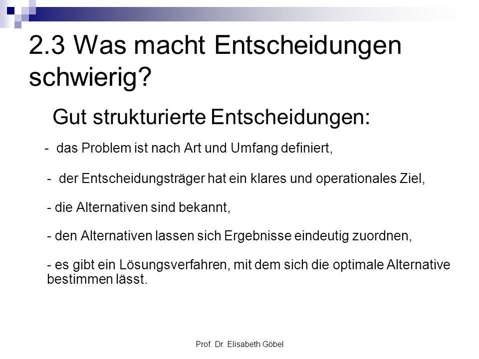 Prof. Dr. Elisabeth Göbel 2.3 Was macht Entscheidungen schwierig? Gut strukturierte Entscheidungen: - das Problem ist nach Art und Umfang definiert, -
