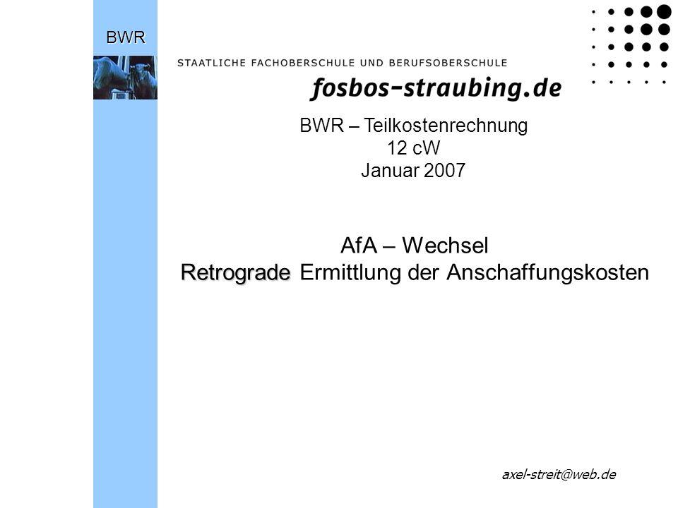 Retrograde AfA – Wechsel Retrograde Ermittlung der AnschaffungskostenBWR axel-streit@web.de BWR – Teilkostenrechnung 12 cW Januar 2007