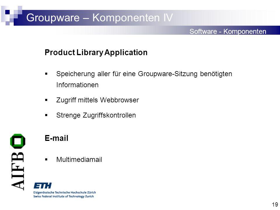 19 Groupware – Komponenten IV Software - Komponenten Product Library Application Speicherung aller für eine Groupware-Sitzung benötigten Informationen