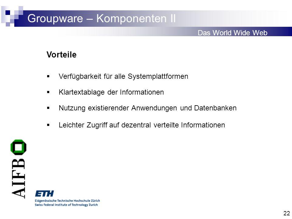 22 Groupware – Komponenten II Das World Wide Web Vorteile Verfügbarkeit für alle Systemplattformen Klartextablage der Informationen Nutzung existieren