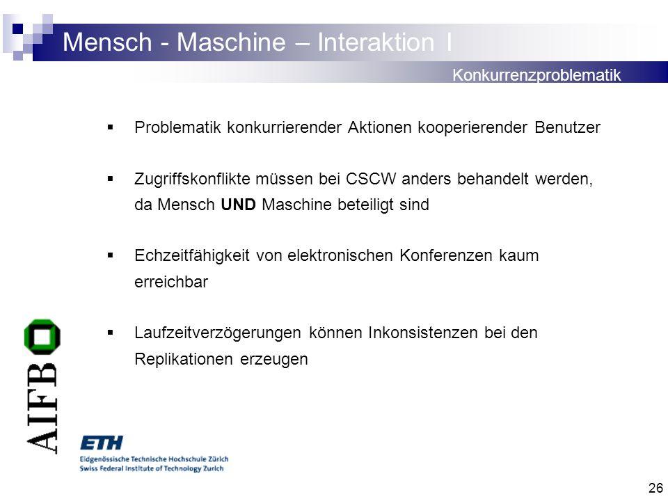 26 Mensch - Maschine – Interaktion I Problematik konkurrierender Aktionen kooperierender Benutzer Zugriffskonflikte müssen bei CSCW anders behandelt w