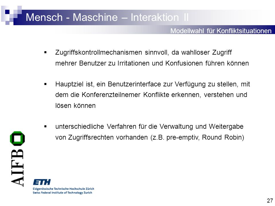 27 Mensch - Maschine – Interaktion II Modellwahl für Konfliktsituationen Zugriffskontrollmechanismen sinnvoll, da wahlloser Zugriff mehrer Benutzer zu