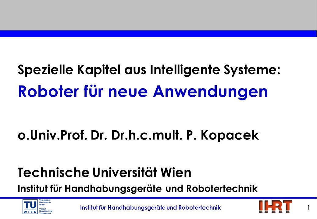 Institut für Handhabungsgeräte und Robotertechnik 1 Spezielle Kapitel aus Intelligente Systeme: Roboter für neue Anwendungen o.Univ.Prof. Dr. Dr.h.c.m
