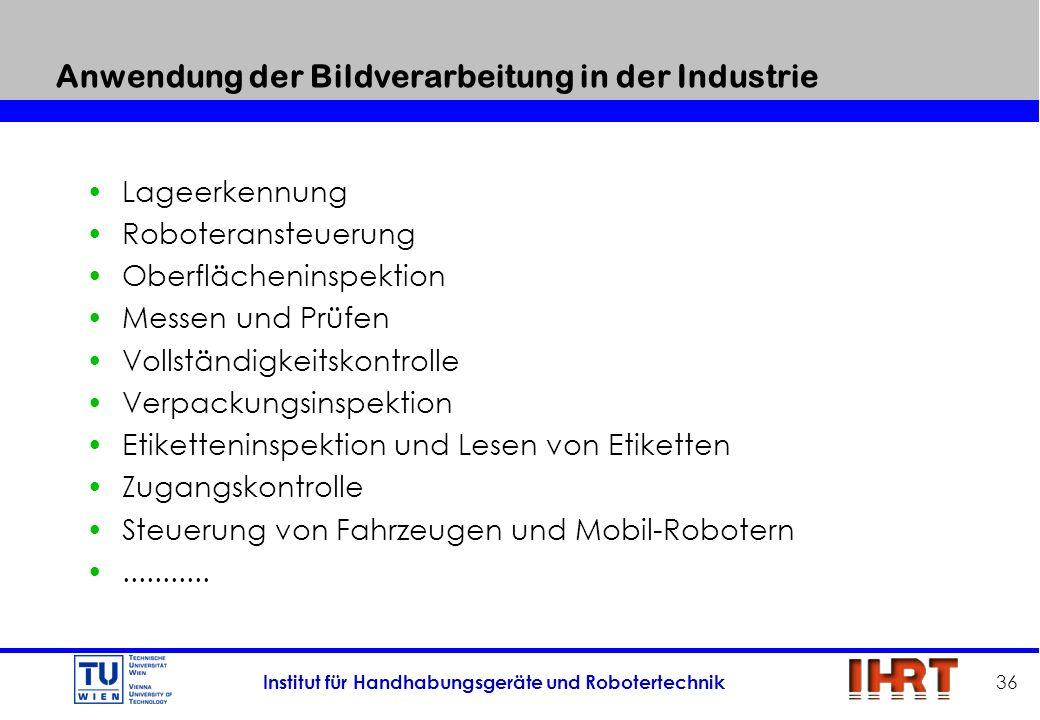Institut für Handhabungsgeräte und Robotertechnik 36 Anwendung der Bildverarbeitung in der Industrie Lageerkennung Roboteransteuerung Oberflächeninspe