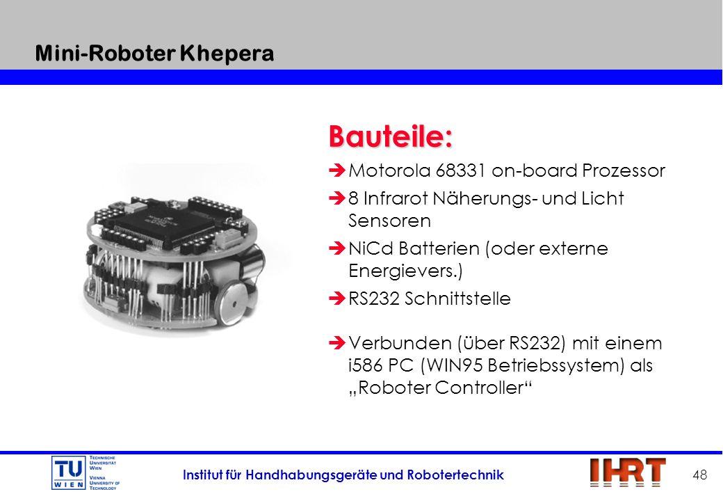 Institut für Handhabungsgeräte und Robotertechnik 48 Mini-Roboter Khepera Bauteile: èMotorola 68331 on-board Prozessor è8 Infrarot Näherungs- und Lich
