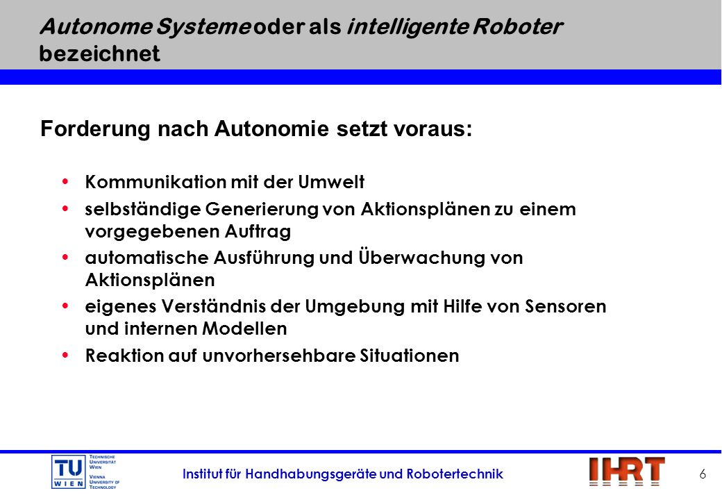 Institut für Handhabungsgeräte und Robotertechnik 7 Problemstellung für autonomes Verhalten Ê Verständnis von Aufträgen: Die Spezifikation eines Auftrags wird häufig Bestandteile enthalten, die sich auf eine bestimmte Umweltkonstellation beziehen.