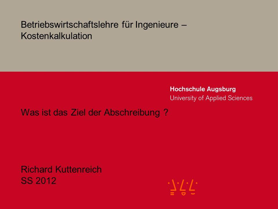 Betriebswirtschaftslehre für Ingenieure – Kostenkalkulation Richard Kuttenreich SS 2012 Was ist das Ziel der Abschreibung