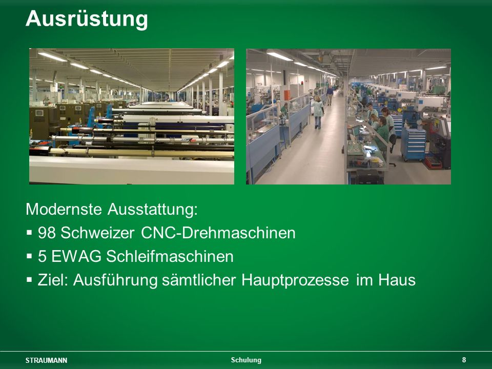 STRAUMANN 8 Schulung Ausrüstung Modernste Ausstattung: 98 Schweizer CNC-Drehmaschinen 5 EWAG Schleifmaschinen Ziel: Ausführung sämtlicher Hauptprozesse im Haus