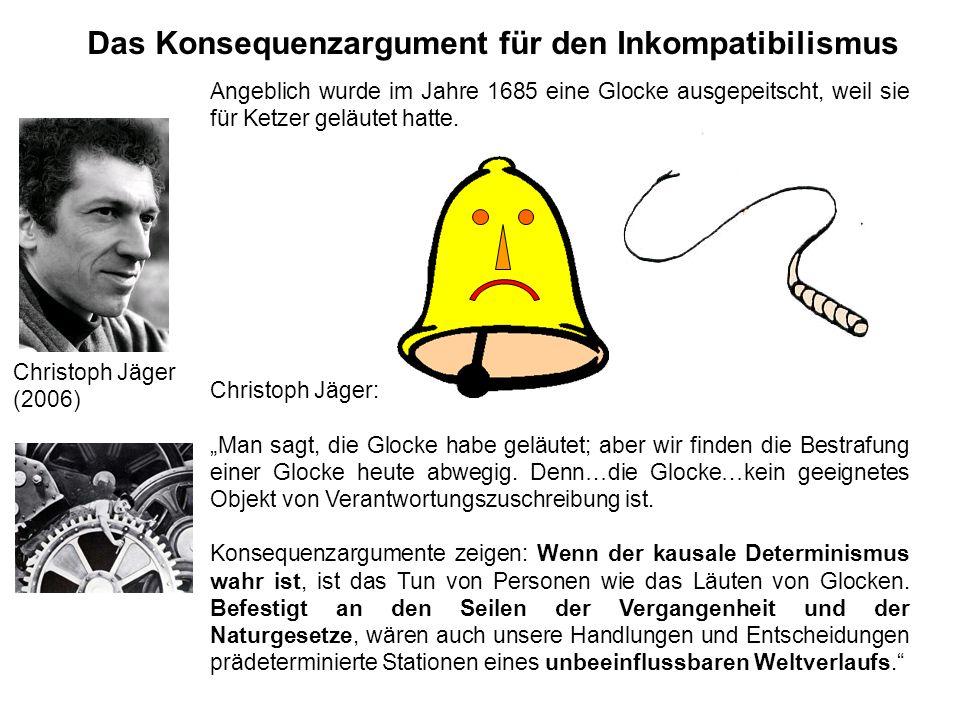 Das Konsequenzargument für den Inkompatibilismus Christoph Jäger (2006) Angeblich wurde im Jahre 1685 eine Glocke ausgepeitscht, weil sie für Ketzer g