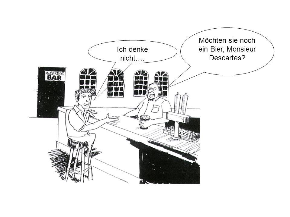 Möchten sie noch ein Bier, Monsieur Descartes? Ich denke nicht….