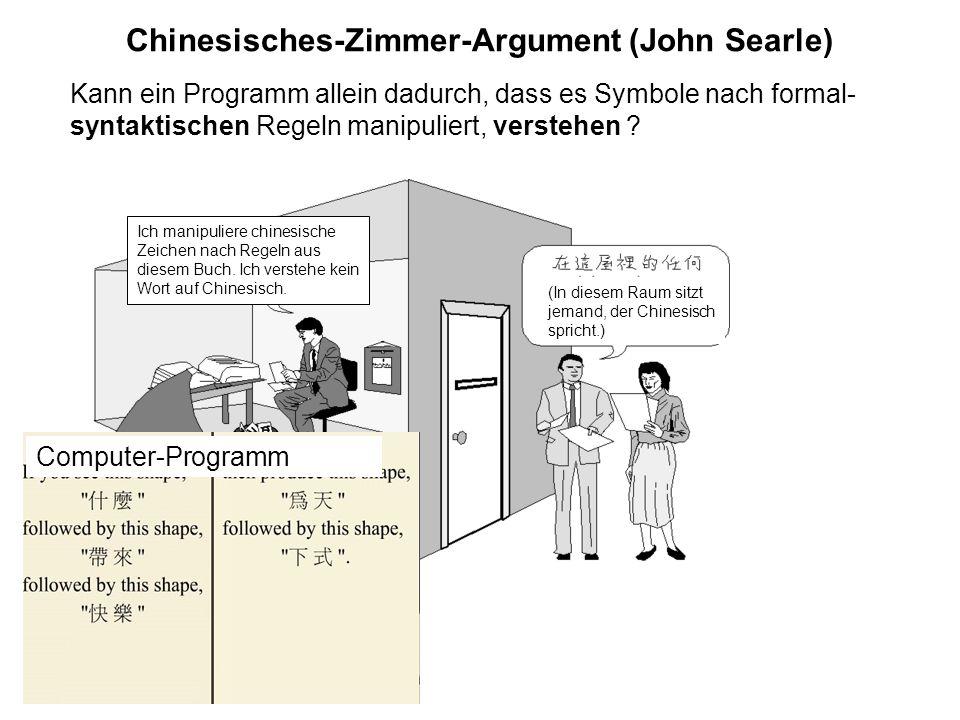 Chinesisches-Zimmer-Argument (John Searle) Kann ein Programm allein dadurch, dass es Symbole nach formal- syntaktischen Regeln manipuliert, verstehen
