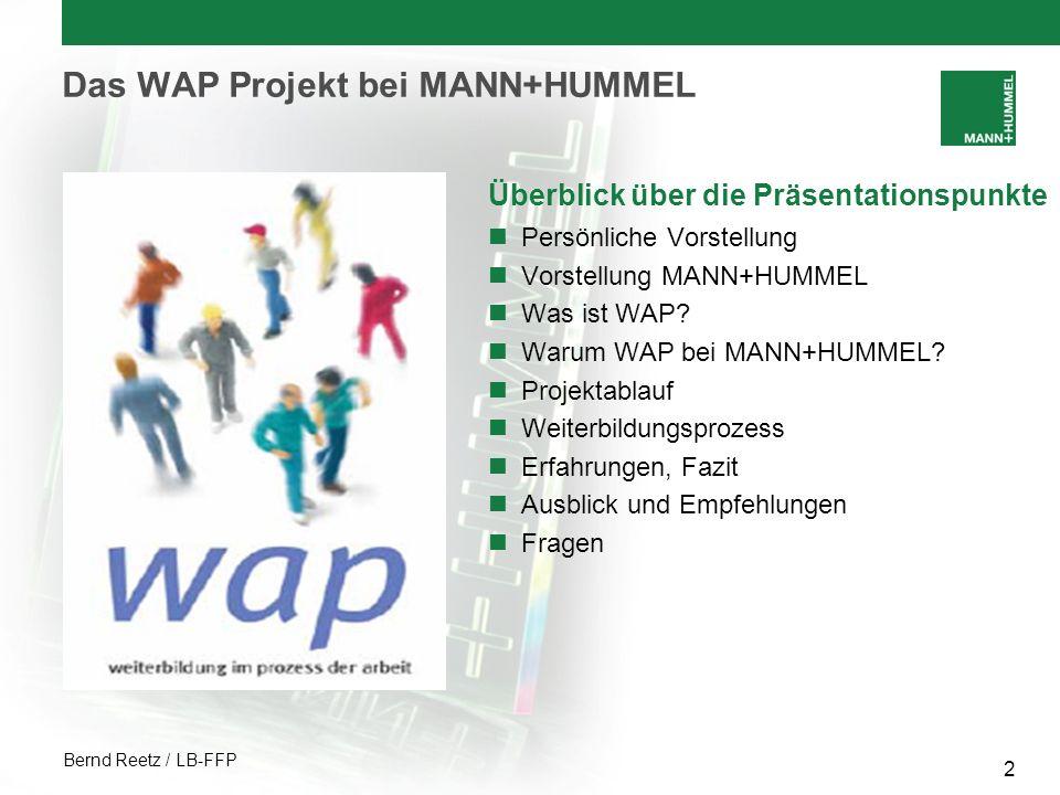Bernd Reetz / LB-FFP 3 Das WAP Projekt bei MANN+HUMMEL MANN+HUMMEL Entwicklungspartner und Serienlieferant der internationalen Automobil- und Maschinenbauindustrie Die MANN+HUMMEL Gruppe wurde 1941 in Ludwigsburg, Deutschland, gegründet Im Bereich Automotive Erstausrüstung entwickelt, produziert und vertreibt MANN+HUMMEL Filter- und Ansaugsysteme sowie weitere Komponenten für die Automobilindustrie Mit weltweit 41 Standorten und über 10.000 Mitarbeitern gehört MANN+HUMMEL zu den Großen in der Automobilzulieferindustrie