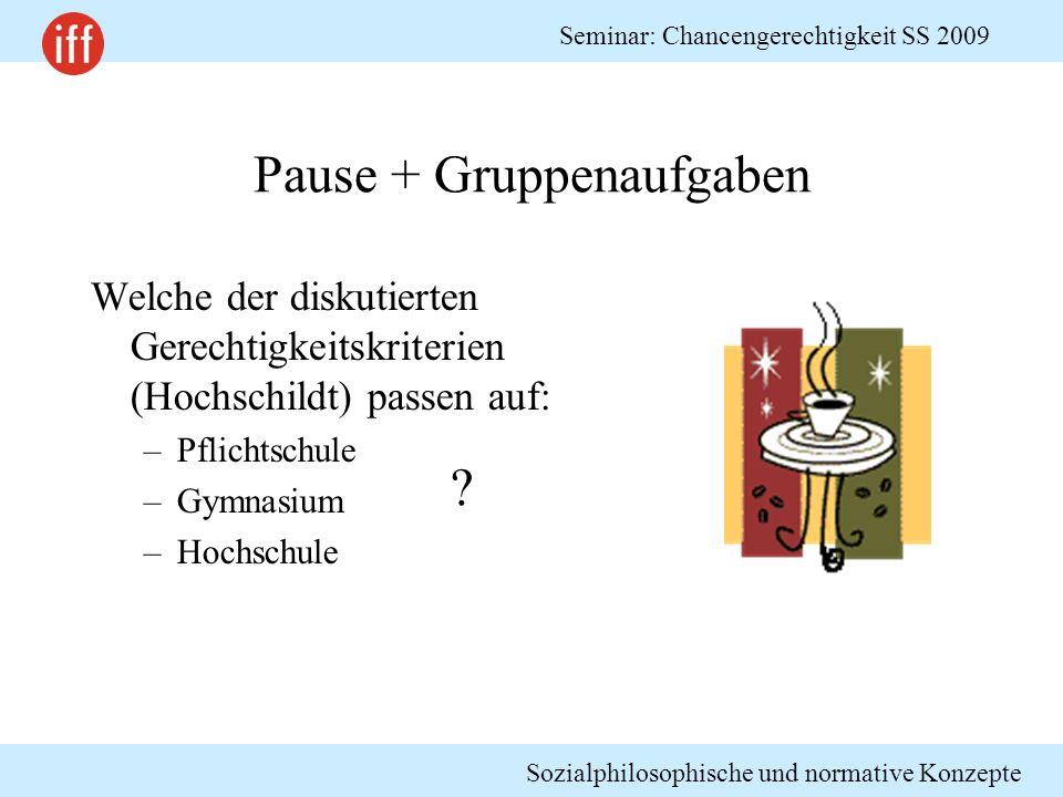 Sozialphilosophische und normative Konzepte Seminar: Chancengerechtigkeit SS 2009 Pause + Gruppenaufgaben Welche der diskutierten Gerechtigkeitskriter