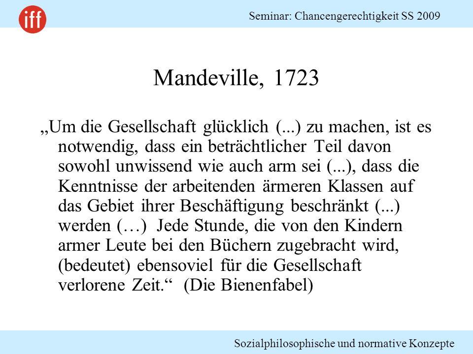 Sozialphilosophische und normative Konzepte Seminar: Chancengerechtigkeit SS 2009 Mandeville, 1723 Um die Gesellschaft glücklich (...) zu machen, ist