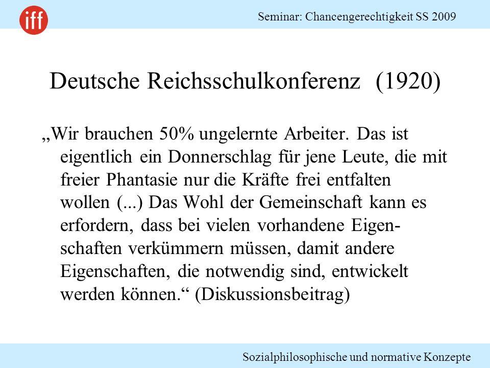 Sozialphilosophische und normative Konzepte Seminar: Chancengerechtigkeit SS 2009 Deutsche Reichsschulkonferenz (1920) Wir brauchen 50% ungelernte Arb