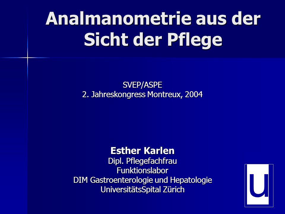 Analmanometrie aus der Sicht der Pflege SVEP/ASPE 2. Jahreskongress Montreux, 2004 Esther Karlen Dipl. Pflegefachfrau Funktionslabor DIM Gastroenterol