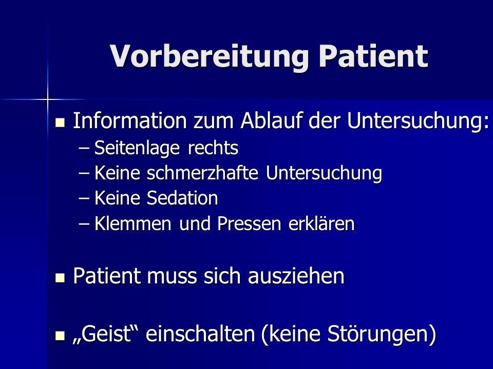 Vorbereitung Patient Information zum Ablauf der Untersuchung: Information zum Ablauf der Untersuchung: –Seitenlage rechts –Keine schmerzhafte Untersuc