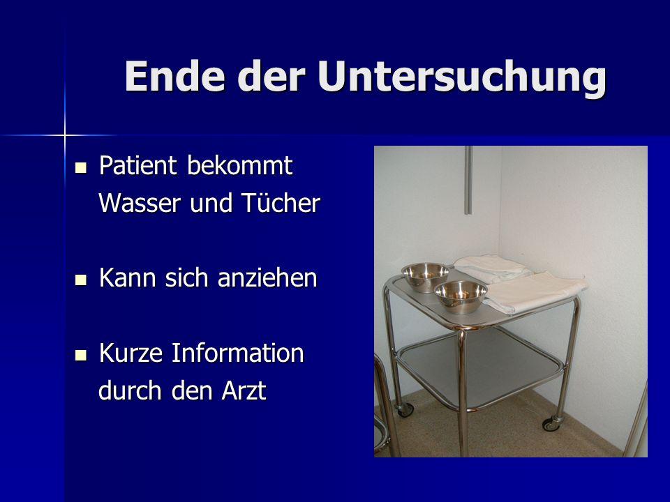 Ende der Untersuchung Patient bekommt Patient bekommt Wasser und Tücher Wasser und Tücher Kann sich anziehen Kann sich anziehen Kurze Information Kurz