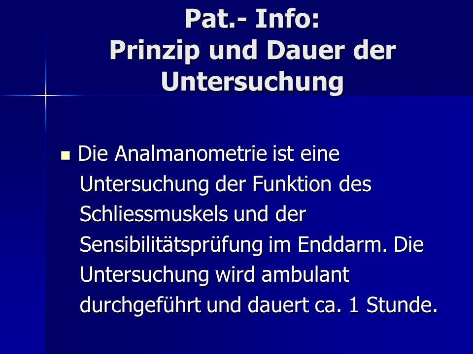 Pat.- Info: Prinzip und Dauer der Untersuchung Die Analmanometrie ist eine Die Analmanometrie ist eine Untersuchung der Funktion des Untersuchung der