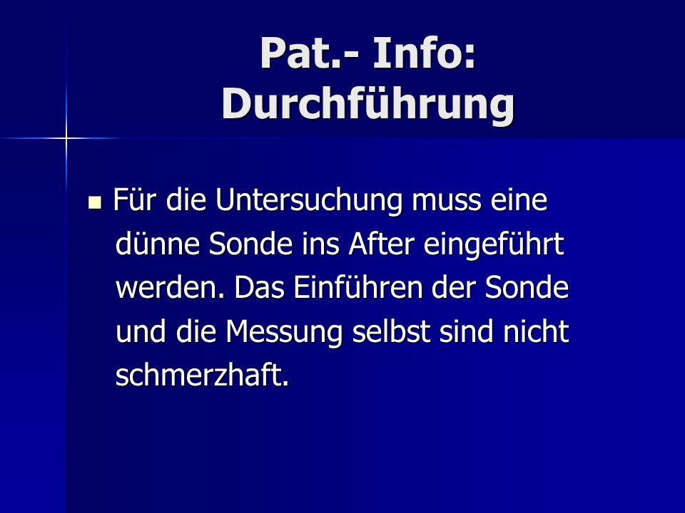 Pat.- Info: Durchführung Für die Untersuchung muss eine Für die Untersuchung muss eine dünne Sonde ins After eingeführt dünne Sonde ins After eingefüh