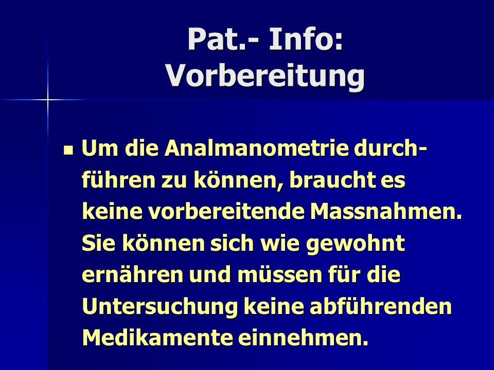 Pat.- Info: Vorbereitung Um die Analmanometrie durch- Um die Analmanometrie durch- führen zu können, braucht es führen zu können, braucht es keine vor