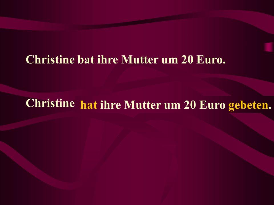 Christine bat ihre Mutter um 20 Euro. Christine...... hat ihre Mutter um 20 Euro gebeten.