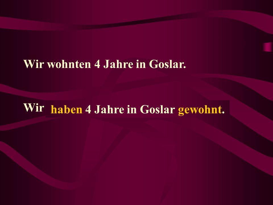 Wir wohnten 4 Jahre in Goslar. Wir...... haben 4 Jahre in Goslar gewohnt.