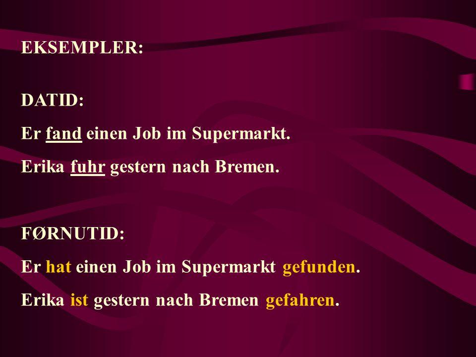 EKSEMPLER: DATID: Er fand einen Job im Supermarkt. Erika fuhr gestern nach Bremen. FØRNUTID: Er hat einen Job im Supermarkt gefunden. Erika ist gester
