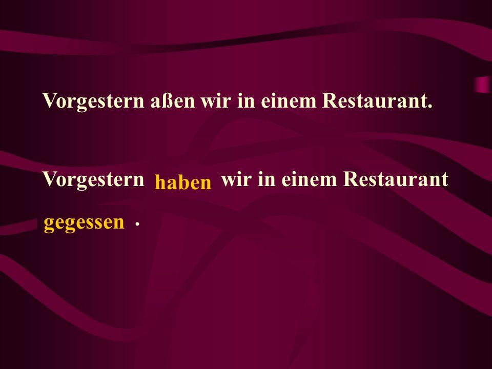 Vorgestern aßen wir in einem Restaurant. Vorgestern ______ wir in einem Restaurant ________. haben gegessen