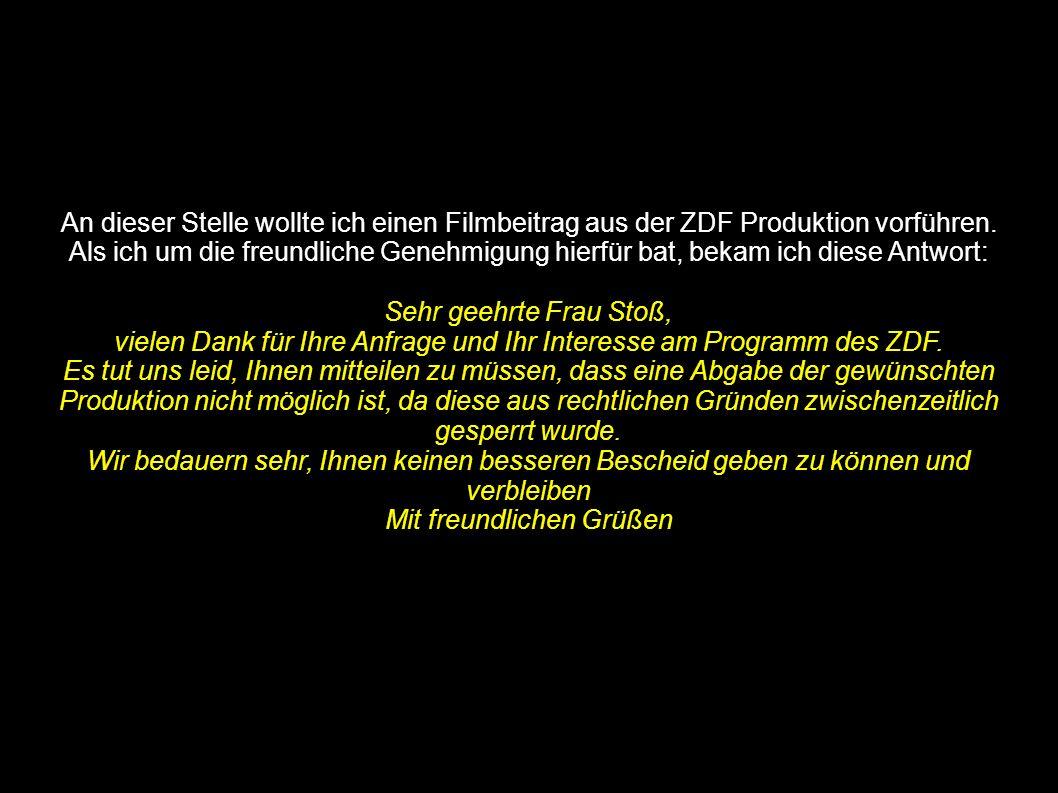 An dieser Stelle wollte ich einen Filmbeitrag aus der ZDF Produktion vorführen. Als ich um die freundliche Genehmigung hierfür bat, bekam ich diese An