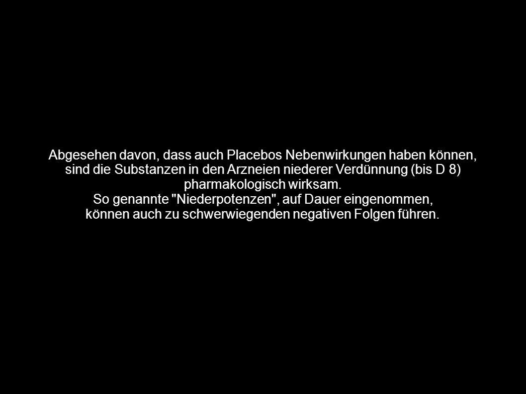 Abgesehen davon, dass auch Placebos Nebenwirkungen haben können, sind die Substanzen in den Arzneien niederer Verdünnung (bis D 8) pharmakologisch wir